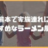 熊本で家族連れに おすすめなラーメン屋3選